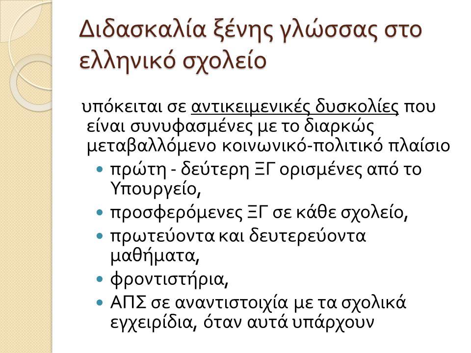 Διδασκαλία ξένης γλώσσας στο ελληνικό σχολείο υπόκειται σε αντικειμενικές δυσκολίες που είναι συνυφασμένες με το διαρκώς μεταβαλλόμενο κοινωνικό - πολιτικό πλαίσιο πρώτη - δεύτερη ΞΓ ορισμένες από το Υπουργείο, προσφερόμενες ΞΓ σε κάθε σχολείο, πρωτεύοντα και δευτερεύοντα μαθήματα, φροντιστήρια, ΑΠΣ σε αναντιστοιχία με τα σχολικά εγχειρίδια, όταν αυτά υπάρχουν