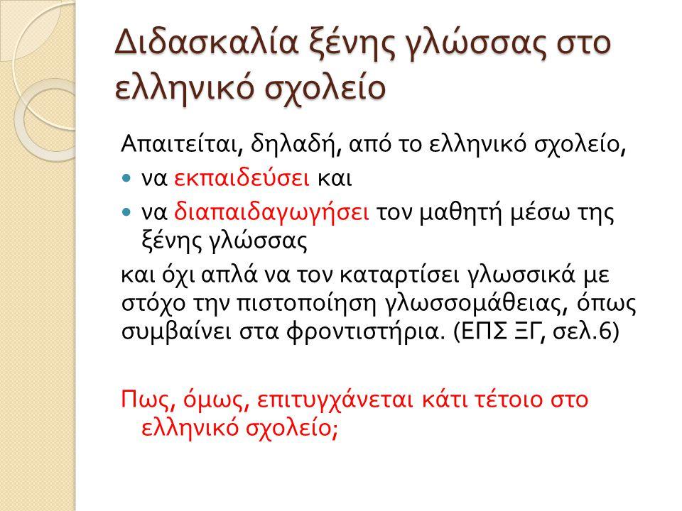 Απαιτείται, δηλαδή, από το ελληνικό σχολείο, να εκπαιδεύσει και να διαπαιδαγωγήσει τον μαθητή μέσω της ξένης γλώσσας και όχι απλά να τον καταρτίσει γλωσσικά με στόχο την πιστοποίηση γλωσσομάθειας, όπως συμβαίνει στα φροντιστήρια.
