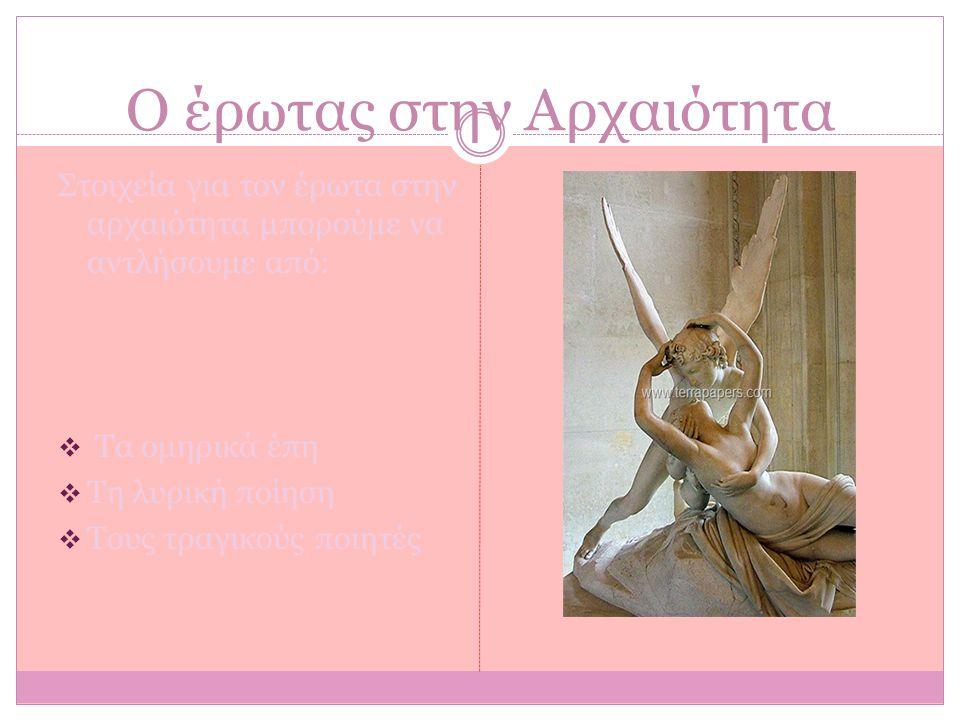 Ο έρωτας στην Αρχαιότητα Στοιχεία για τον έρωτα στην αρχαιότητα μπορούμε να αντλήσουμε από:  Τα ομηρικά έπη  Τη λυρική ποίηση  Τους τραγικούς ποιητ