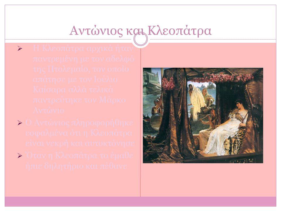 Αντώνιος και Κλεοπάτρα  Η Κλεοπάτρα αρχικά ήταν παντρεμένη με τον αδελφό της Πτολεμαίο, τον οποίο απάτησε με τον Ιούλιο Καίσαρα αλλά τελικά παντρεύτη