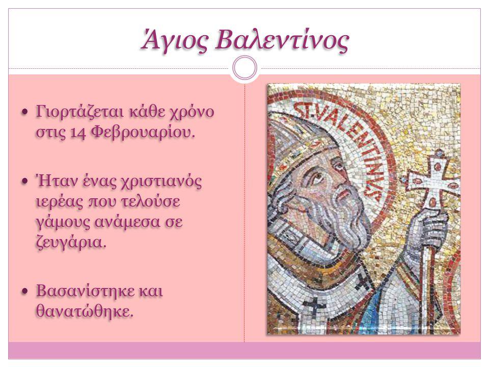 Άγιος Βαλεντίνος Γιορτάζεται κάθε χρόνο στις 14 Φεβρουαρίου. Ήταν ένας χριστιανός ιερέας που τελούσε γάμους ανάμεσα σε ζευγάρια. Βασανίστηκε και θανατ