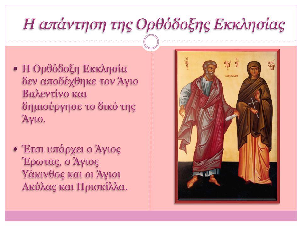 Η απάντηση της Ορθόδοξης Εκκλησίας Η Ορθόδοξη Εκκλησία δεν αποδέχθηκε τον Άγιο Βαλεντίνο και δημιούργησε το δικό της Άγιο. Έτσι υπάρχει ο Άγιος Έρωτας