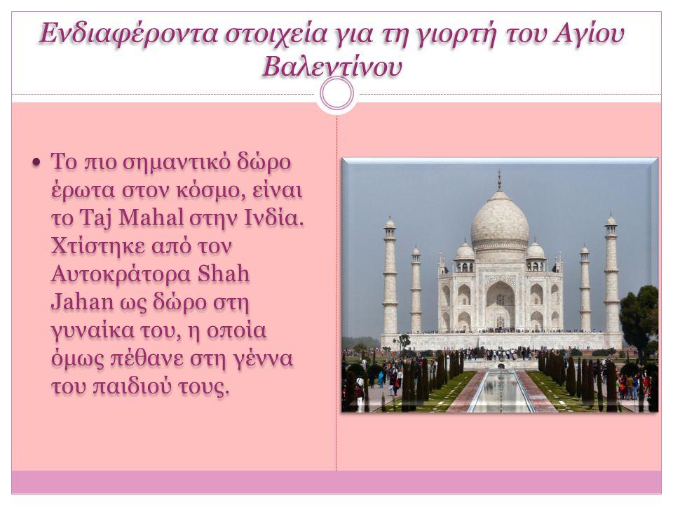 Ενδιαφέροντα στοιχεία για τη γιορτή του Αγίου Βαλεντίνου Tο πιο σημαντικό δώρο έρωτα στον κόσμο, είναι το Taj Mahal στην Ινδία. Χτίστηκε από τον Αυτοκ
