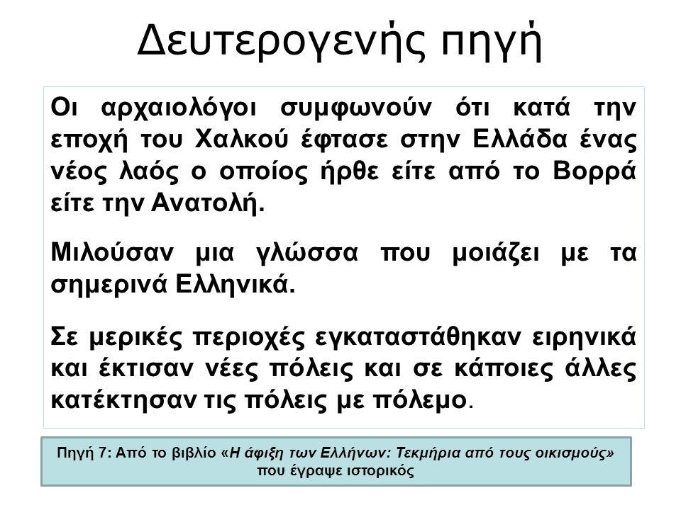 Πηγή 7: Από το βιβλίο «Η άφιξη των Ελλήνων: Τεκμήρια από τους οικισμούς» που έγραψε ιστορικός Οι αρχαιολόγοι συμφωνούν ότι κατά την εποχή του Χαλκού έφτασε στην Ελλάδα ένας νέος λαός ο οποίος ήρθε είτε από το Βορρά είτε την Ανατολή.