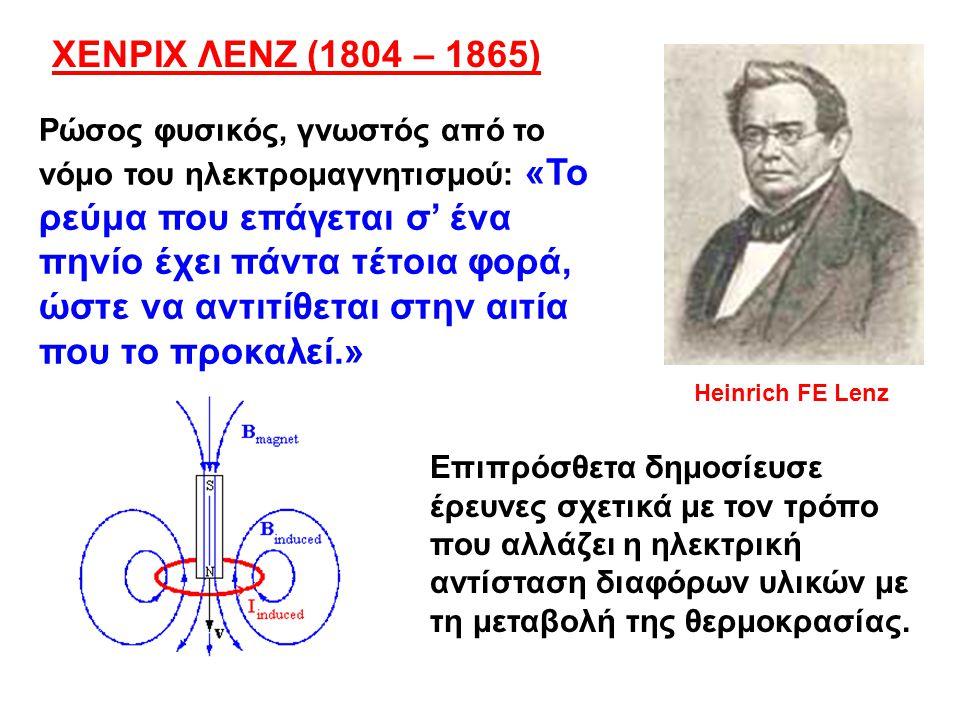 Ρώσος φυσικός, γνωστός από το νόμο του ηλεκτρομαγνητισμού: «Το ρεύμα που επάγεται σ' ένα πηνίο έχει πάντα τέτοια φορά, ώστε να αντιτίθεται στην αιτία που το προκαλεί.» Heinrich FE Lenz ΧΕΝΡΙΧ ΛΕΝΖ (1804 – 1865) Επιπρόσθετα δημοσίευσε έρευνες σχετικά με τον τρόπο που αλλάζει η ηλεκτρική αντίσταση διαφόρων υλικών με τη μεταβολή της θερμοκρασίας.