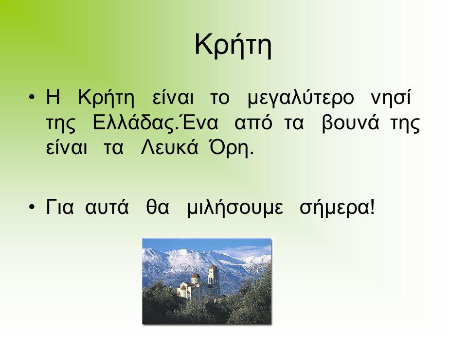 Κρήτη Η Κρήτη είναι το μεγαλύτερο νησί της Ελλάδας.Ένα από τα βουνά της είναι τα Λευκά Όρη. Για αυτά θα μιλήσουμε σήμερα!