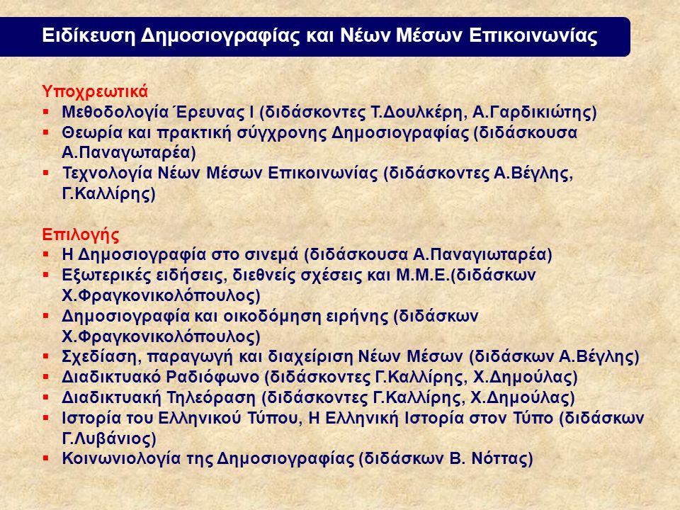 Ειδίκευση Δημοσιογραφίας και Νέων Μέσων Επικοινωνίας Υποχρεωτικά  Μεθοδολογία Έρευνας Ι (διδάσκοντες Τ.Δουλκέρη, Α.Γαρδικιώτης)  Θεωρία και πρακτική σύγχρονης Δημοσιογραφίας (διδάσκουσα Α.Παναγωταρέα)  Τεχνολογία Νέων Μέσων Επικοινωνίας (διδάσκοντες Α.Βέγλης, Γ.Καλλίρης) Επιλογής  Η Δημοσιογραφία στο σινεμά (διδάσκουσα Α.Παναγιωταρέα)  Εξωτερικές ειδήσεις, διεθνείς σχέσεις και Μ.Μ.Ε.(διδάσκων Χ.Φραγκονικολόπουλος)  Δημοσιογραφία και οικοδόμηση ειρήνης (διδάσκων Χ.Φραγκονικολόπουλος)  Σχεδίαση, παραγωγή και διαχείριση Νέων Μέσων (διδάσκων Α.Βέγλης)  Διαδικτυακό Ραδιόφωνο (διδάσκοντες Γ.Καλλίρης, Χ.Δημούλας)  Διαδικτυακή Τηλεόραση (διδάσκοντες Γ.Καλλίρης, Χ.Δημούλας)  Ιστορία του Ελληνικού Τύπου, Η Ελληνική Ιστορία στον Τύπο (διδάσκων Γ.Λυβάνιος)  Κοινωνιολογία της Δημοσιογραφίας (διδάσκων Β.