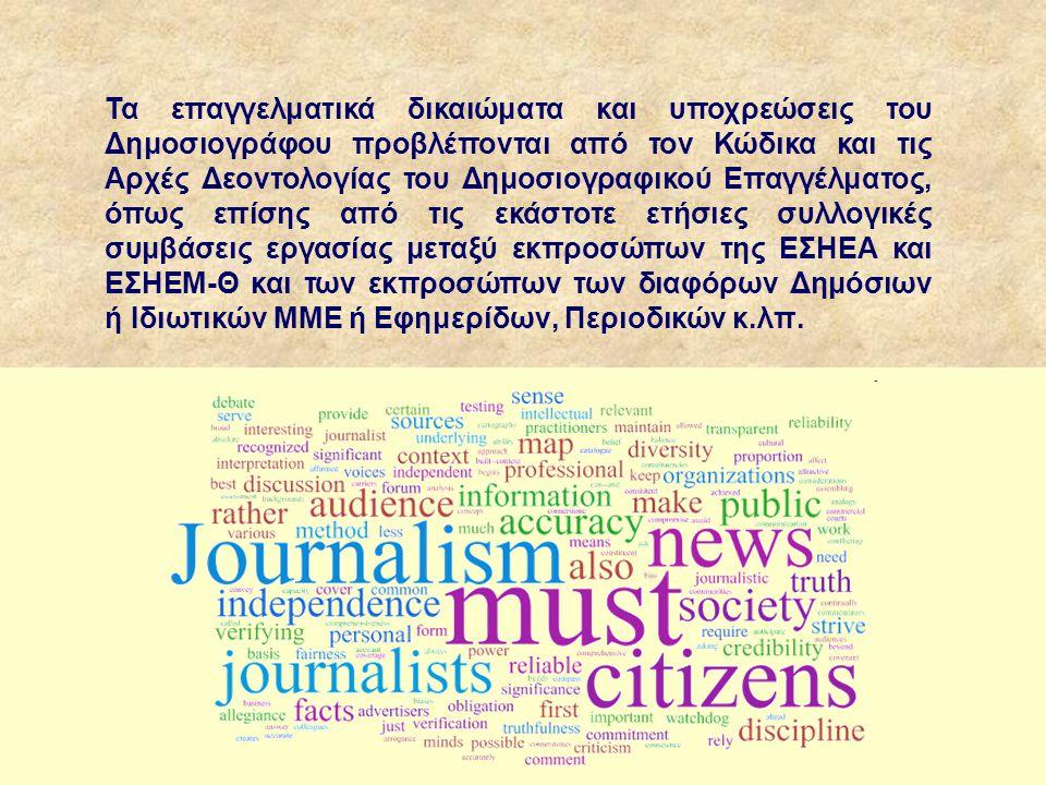 Τα επαγγελματικά δικαιώματα και υποχρεώσεις του Δημοσιογράφου προβλέπονται από τον Κώδικα και τις Αρχές Δεοντολογίας του Δημοσιογραφικού Επαγγέλματος, όπως επίσης από τις εκάστοτε ετήσιες συλλογικές συμβάσεις εργασίας μεταξύ εκπροσώπων της ΕΣΗΕΑ και ΕΣΗΕΜ-Θ και των εκπροσώπων των διαφόρων Δημόσιων ή Ιδιωτικών ΜΜΕ ή Εφημερίδων, Περιοδικών κ.λπ.