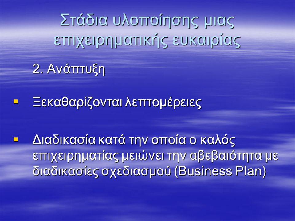 Στάδια υλοποίησης μιας επιχειρηματικής ευκαιρίας 2. Ανάπτυξη  Ξεκαθαρίζονται λεπτομέρειες  Διαδικασία κατά την οποία ο καλός επιχειρηματίας μειώνει