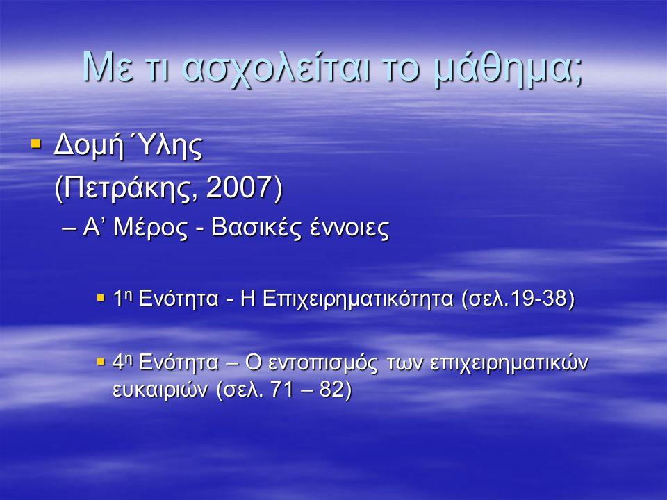 Με τι ασχολείται το μάθημα;  Δομή Ύλης (Πετράκης, 2007) –Α' Μέρος - Βασικές έννοιες  1 η Ενότητα - Η Επιχειρηματικότητα (σελ.19-38)  4 η Ενότητα – Ο εντοπισμός των επιχειρηματικών ευκαιριών (σελ.