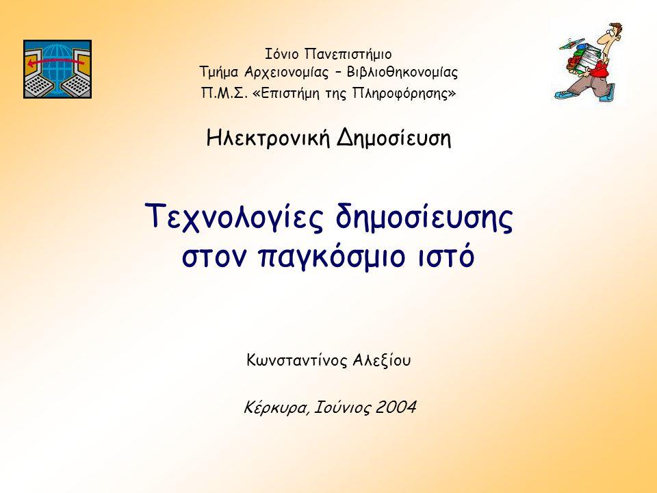 Τεχνολογίες δημοσίευσης στον παγκόσμιο ιστό Κωνσταντίνος Αλεξίου Κέρκυρα, Ιούνιος 2004 Ιόνιο Πανεπιστήμιο Τμήμα Αρχειονομίας – Βιβλιοθηκονομίας Π.Μ.Σ.