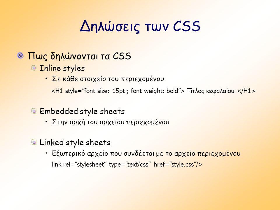 Δηλώσεις των CSS Πως δηλώνονται τα CSS Inline styles Σε κάθε στοιχείο του περιεχομένου Τίτλος κεφαλαίου Embedded style sheets Στην αρχή του αρχείου περιεχομένου Linked style sheets Εξωτερικό αρχείο που συνδέεται με το αρχείο περιεχομένου link rel= stylesheet type= text/css href= style.css />