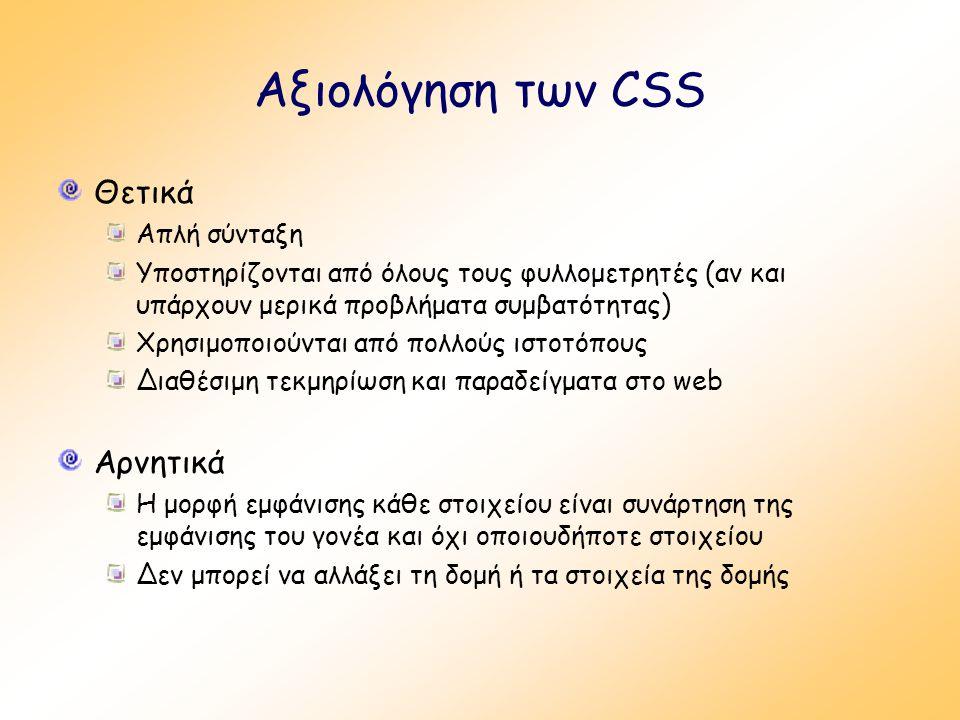 Αξιολόγηση των CSS Θετικά Απλή σύνταξη Υποστηρίζονται από όλους τους φυλλομετρητές (αν και υπάρχουν μερικά προβλήματα συμβατότητας) Χρησιμοποιούνται από πολλούς ιστοτόπους Διαθέσιμη τεκμηρίωση και παραδείγματα στο web Αρνητικά Η μορφή εμφάνισης κάθε στοιχείου είναι συνάρτηση της εμφάνισης του γονέα και όχι οποιουδήποτε στοιχείου Δεν μπορεί να αλλάξει τη δομή ή τα στοιχεία της δομής