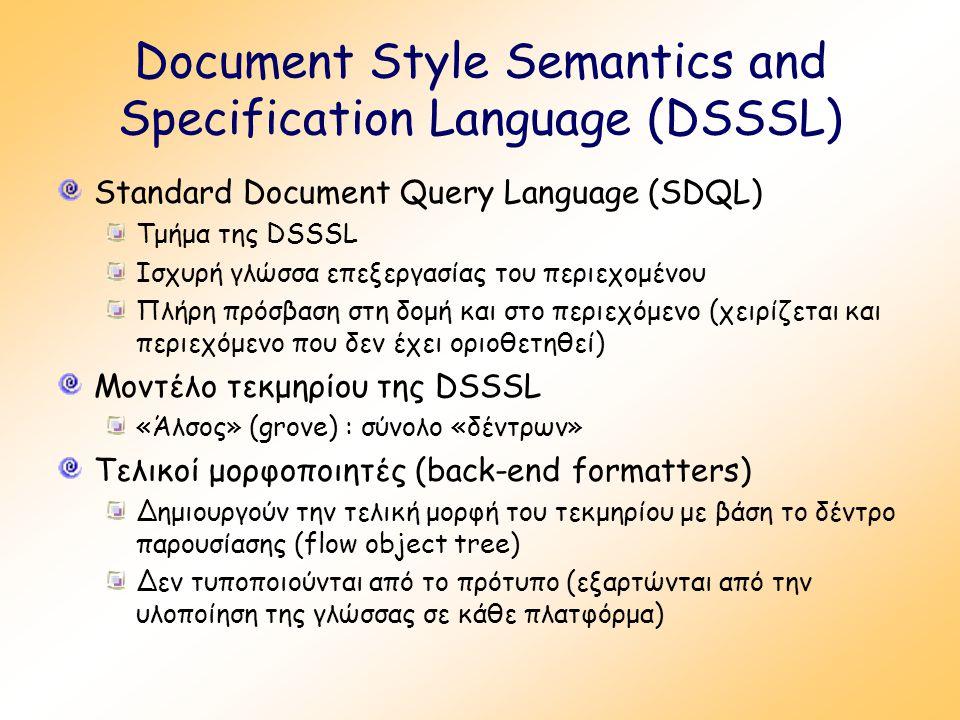 Document Style Semantics and Specification Language (DSSSL) Standard Document Query Language (SDQL) Τμήμα της DSSSL Ισχυρή γλώσσα επεξεργασίας του περιεχομένου Πλήρη πρόσβαση στη δομή και στο περιεχόμενο (χειρίζεται και περιεχόμενο που δεν έχει οριοθετηθεί) Μοντέλο τεκμηρίου της DSSSL «Άλσος» (grove) : σύνολο «δέντρων» Τελικοί μορφοποιητές (back-end formatters) Δημιουργούν την τελική μορφή του τεκμηρίου με βάση το δέντρο παρουσίασης (flow object tree) Δεν τυποποιούνται από το πρότυπο (εξαρτώνται από την υλοποίηση της γλώσσας σε κάθε πλατφόρμα)