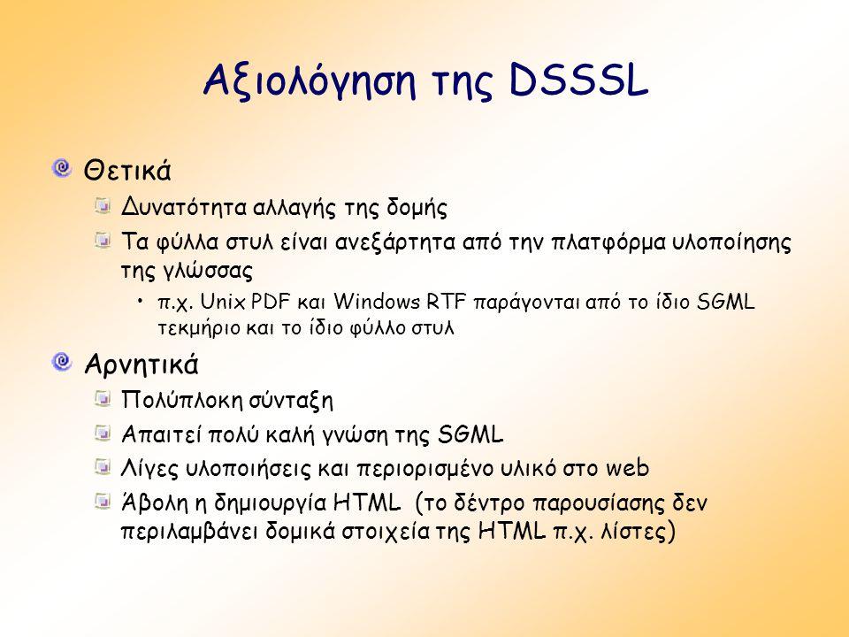 Αξιολόγηση της DSSSL Θετικά Δυνατότητα αλλαγής της δομής Τα φύλλα στυλ είναι ανεξάρτητα από την πλατφόρμα υλοποίησης της γλώσσας π.χ. Unix PDF και Win