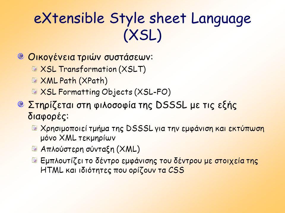eXtensible Style sheet Language (XSL) Οικογένεια τριών συστάσεων: XSL Transformation (XSLT) XML Path (XPath) XSL Formatting Objects (XSL-FO) Στηρίζεται στη φιλοσοφία της DSSSL με τις εξής διαφορές: Χρησιμοποιεί τμήμα της DSSSL για την εμφάνιση και εκτύπωση μόνο XML τεκμηρίων Απλούστερη σύνταξη (XML) Εμπλουτίζει το δέντρο εμφάνισης του δέντρου με στοιχεία της HTML και ιδιότητες που ορίζουν τα CSS