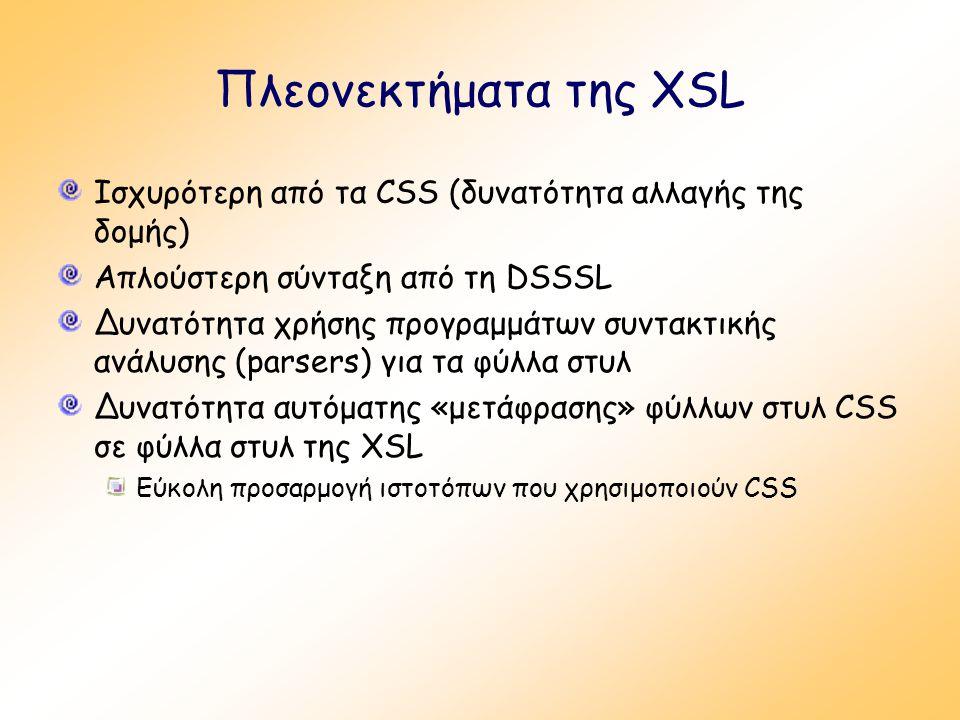 Πλεονεκτήματα της XSL Ισχυρότερη από τα CSS (δυνατότητα αλλαγής της δομής) Απλούστερη σύνταξη από τη DSSSL Δυνατότητα χρήσης προγραμμάτων συντακτικής ανάλυσης (parsers) για τα φύλλα στυλ Δυνατότητα αυτόματης «μετάφρασης» φύλλων στυλ CSS σε φύλλα στυλ της XSL Εύκολη προσαρμογή ιστοτόπων που χρησιμοποιούν CSS