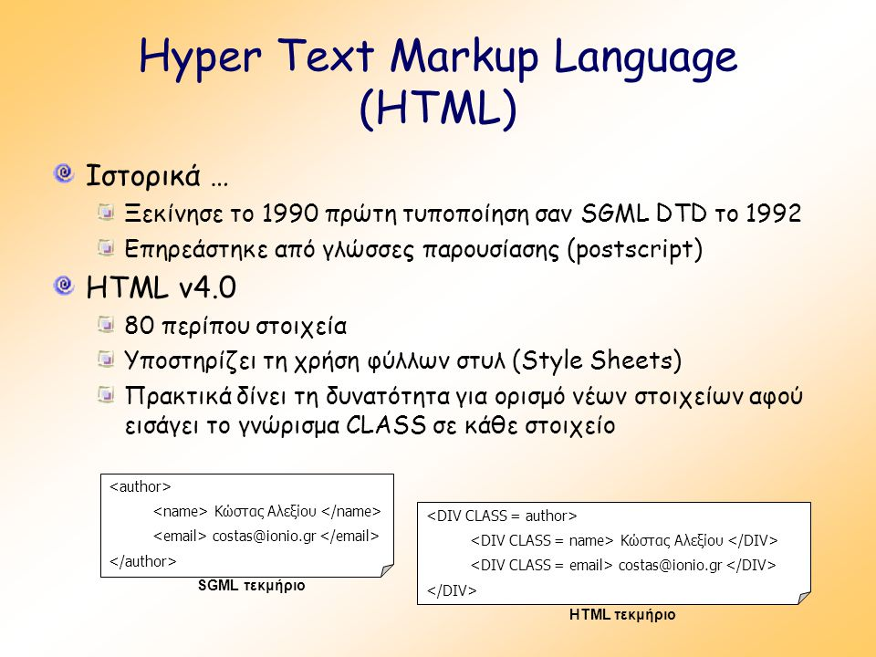 Hyper Text Markup Language (HTML) Ιστορικά … Ξεκίνησε το 1990 πρώτη τυποποίηση σαν SGML DTD το 1992 Επηρεάστηκε από γλώσσες παρουσίασης (postscript) HTML v4.0 80 περίπου στοιχεία Υποστηρίζει τη χρήση φύλλων στυλ (Style Sheets) Πρακτικά δίνει τη δυνατότητα για ορισμό νέων στοιχείων αφού εισάγει το γνώρισμα CLASS σε κάθε στοιχείο Κώστας Αλεξίου costas@ionio.gr SGML τεκμήριο Κώστας Αλεξίου costas@ionio.gr HTML τεκμήριο