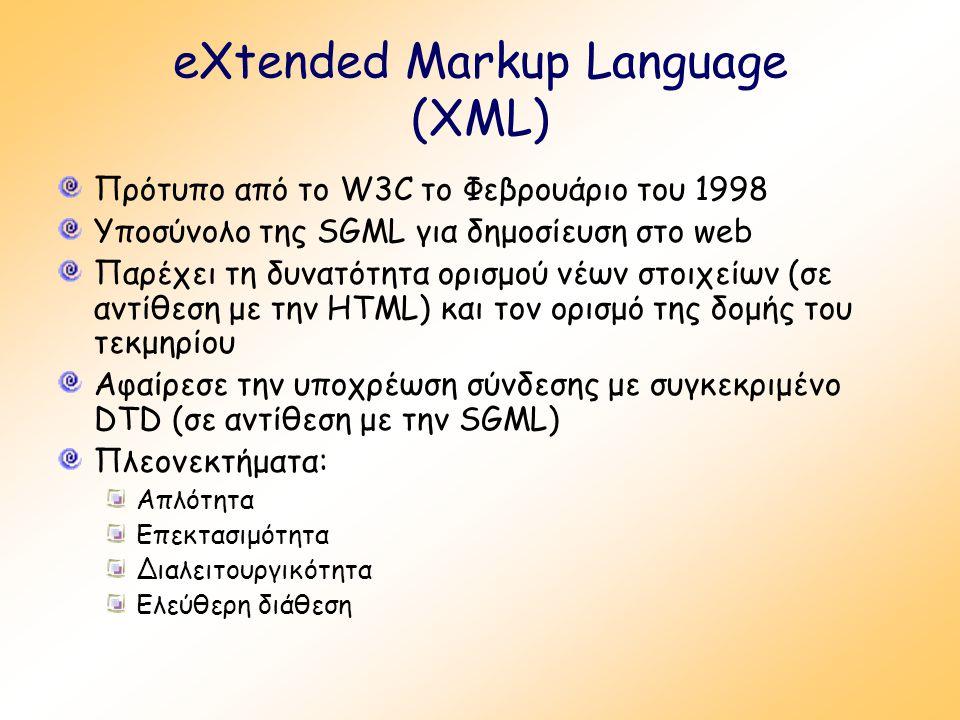 eXtended Markup Language (XML) Πρότυπο από το W3C το Φεβρουάριο του 1998 Υποσύνολο της SGML για δημοσίευση στο web Παρέχει τη δυνατότητα ορισμού νέων στοιχείων (σε αντίθεση με την HTML) και τον ορισμό της δομής του τεκμηρίου Αφαίρεσε την υποχρέωση σύνδεσης με συγκεκριμένο DTD (σε αντίθεση με την SGML) Πλεονεκτήματα: Απλότητα Επεκτασιμότητα Διαλειτουργικότητα Ελεύθερη διάθεση