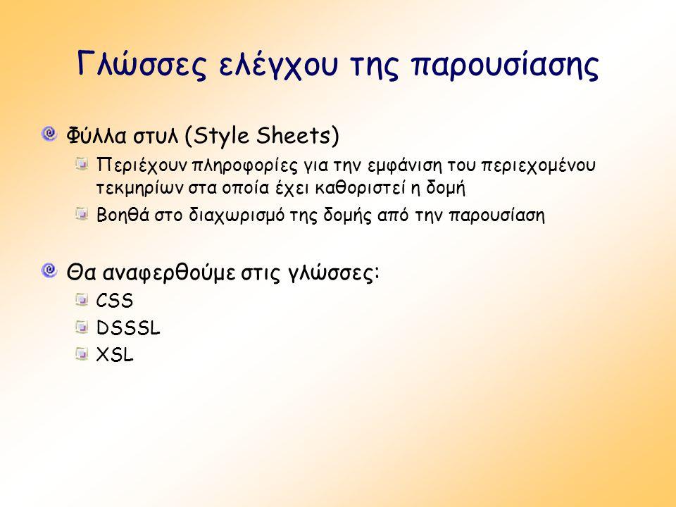 Γλώσσες ελέγχου της παρουσίασης Φύλλα στυλ (Style Sheets) Περιέχουν πληροφορίες για την εμφάνιση του περιεχομένου τεκμηρίων στα οποία έχει καθοριστεί η δομή Βοηθά στο διαχωρισμό της δομής από την παρουσίαση Θα αναφερθούμε στις γλώσσες: CSS DSSSL XSL