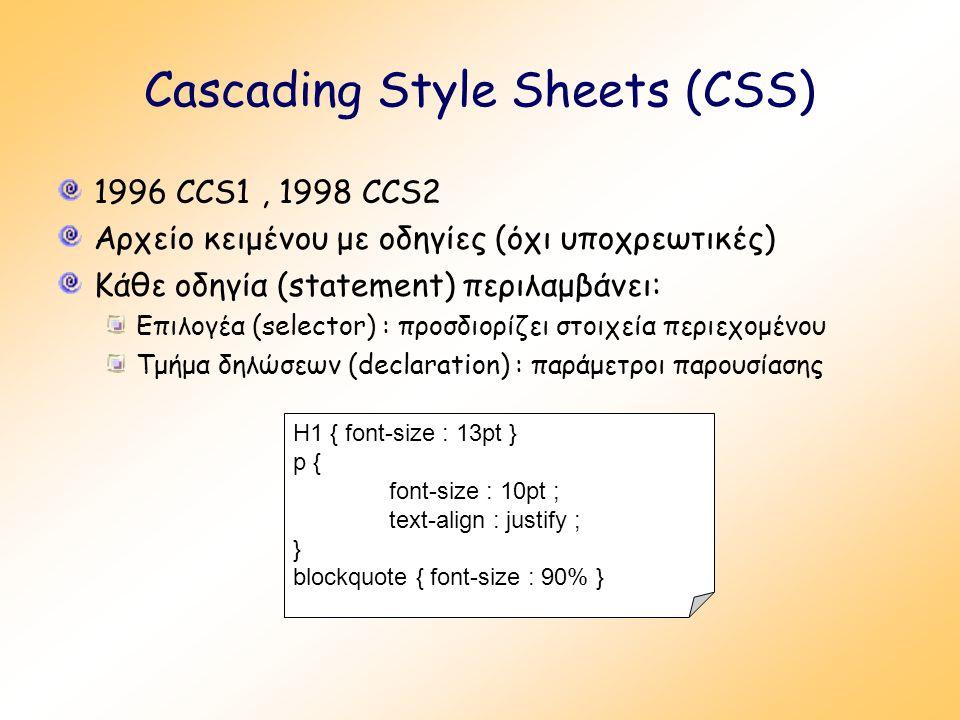 Cascading Style Sheets (CSS) 1996 CCS1, 1998 CCS2 Αρχείο κειμένου με οδηγίες (όχι υποχρεωτικές) Κάθε οδηγία (statement) περιλαμβάνει: Επιλογέα (selector) : προσδιορίζει στοιχεία περιεχομένου Τμήμα δηλώσεων (declaration) : παράμετροι παρουσίασης Η1 { font-size : 13pt } p { font-size : 10pt ; text-align : justify ; } blockquote { font-size : 90% }