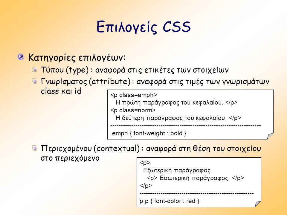Επιλογείς CSS Κατηγορίες επιλογέων: Τύπου (type) : αναφορά στις ετικέτες των στοιχείων Γνωρίσματος (attribute) : αναφορά στις τιμές των γνωρισμάτων class και id Περιεχομένου (contextual) : αναφορά στη θέση του στοιχείου στο περιεχόμενο Η πρώτη παράγραφος του κεφαλαίου.