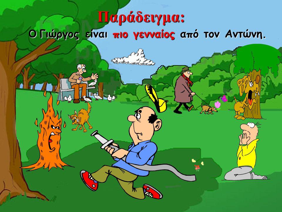 Παράδειγμα: Ο Γιώργος είναι πιο γενναίος από τον Αντώνη.