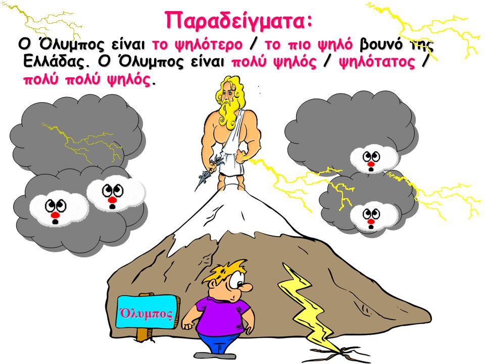 ΌλυμποςΠαραδείγματα: Ο Όλυμπος είναι το ψηλότερο / το πιο ψηλό βουνό της Ελλάδας. Ο Όλυμπος είναι πολύ ψηλός / ψηλότατος / πολύ πολύ ψηλός.