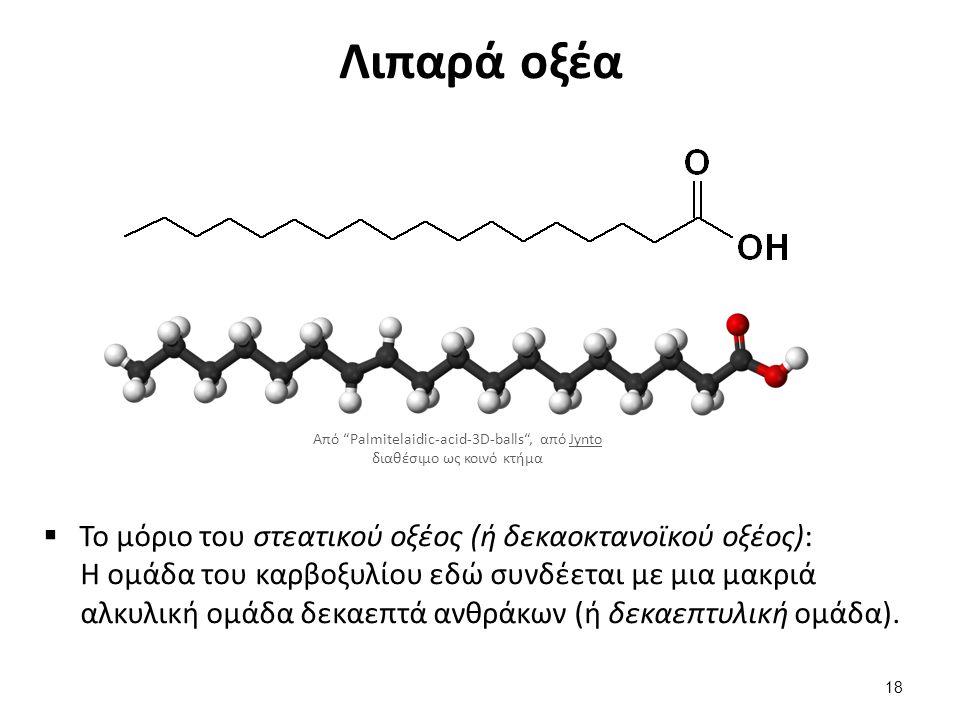 Λιπαρά οξέα  Το μόριο του στεατικού οξέος (ή δεκαοκτανοϊκού οξέος): Η ομάδα του καρβοξυλίου εδώ συνδέεται με μια μακριά αλκυλική ομάδα δεκαεπτά ανθρά