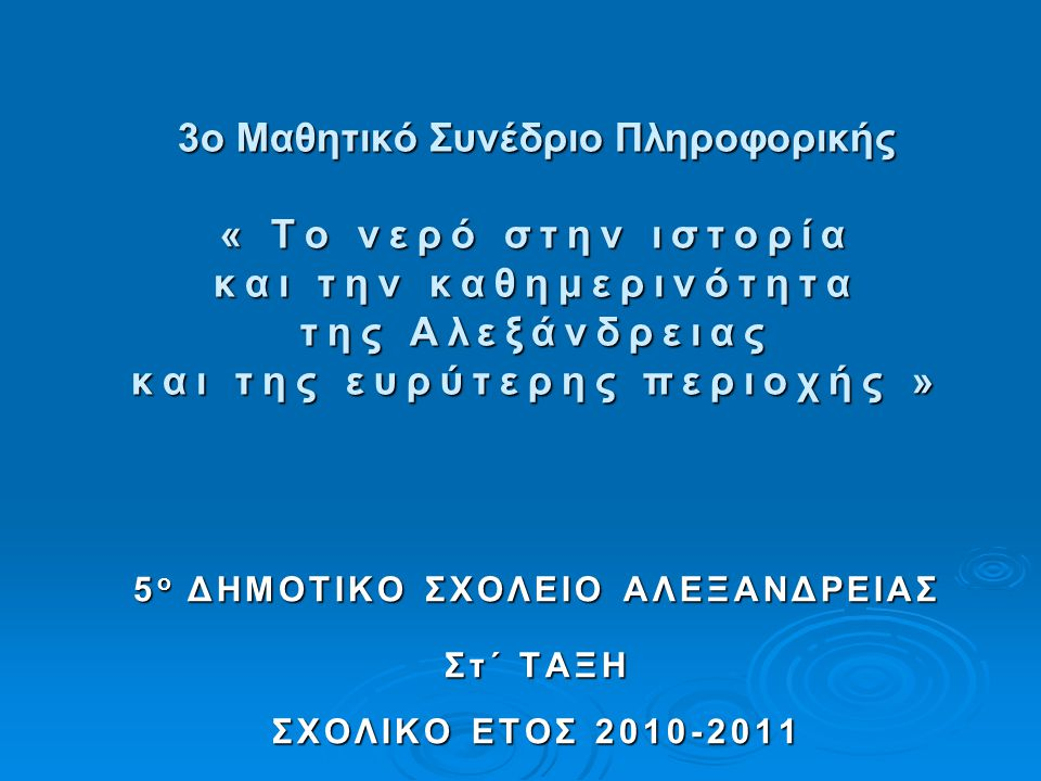 3ο Μαθητικό Συνέδριο Πληροφορικής « Το νερό στην ιστορία και την καθημερινότητα της Αλεξάνδρειας και της ευρύτερης περιοχής » 5 ο ΔΗΜΟΤΙΚΟ ΣΧΟΛΕΙΟ ΑΛΕΞΑΝΔΡΕΙΑΣ Στ΄ ΤΑΞΗ ΣΧΟΛΙΚΟ ΕΤΟΣ 2010-2011 Στ΄ ΤΑΞΗ ΣΧΟΛΙΚΟ ΕΤΟΣ 2010-2011