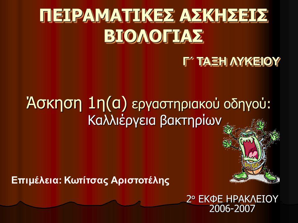 ΠΕΙΡΑΜΑΤΙΚΕΣ ΑΣΚΗΣΕΙΣ ΒΙΟΛΟΓΙΑΣ Άσκηση 1η(α) εργαστηριακού οδηγού: Καλλιέργεια βακτηρίων Γ΄ ΤΑΞΗ ΛΥΚΕΙΟΥ Επιμέλεια: Κωτίτσας Αριστοτέλης 2 ο ΕΚΦΕ ΗΡΑΚΛΕΙΟΥ 2006-2007