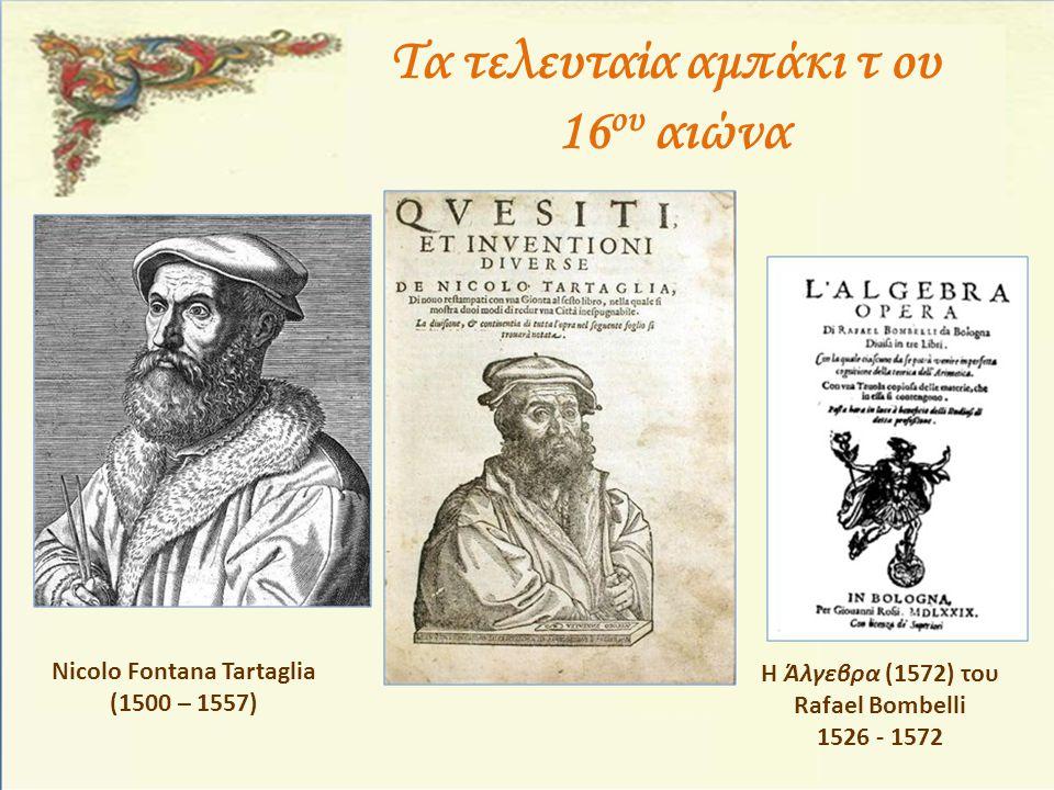 Τα τελευταία αμπάκι τ ου 16 ου αιώνα Nicolo Fontana Tartaglia (1500 – 1557) Η Άλγεβρα (1572) του Rafael Bombelli 1526 - 1572