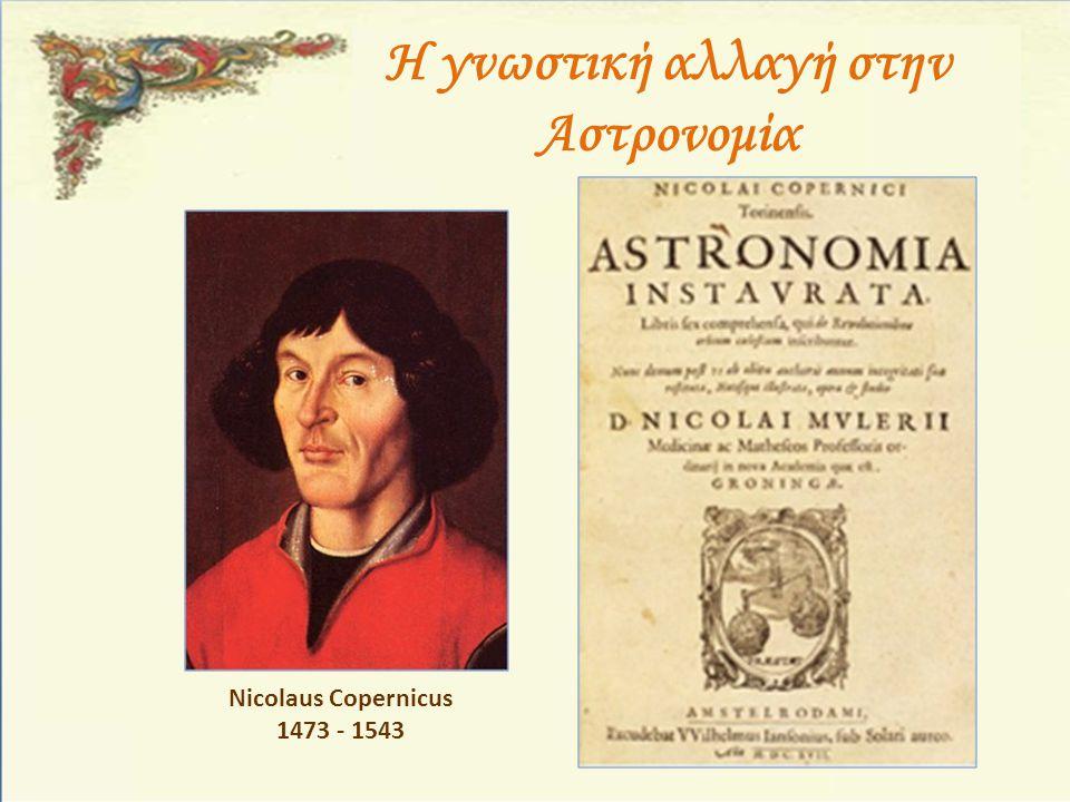 Η γνωστική αλλαγή στην Αστρονομία Nicolaus Copernicus 1473 - 1543
