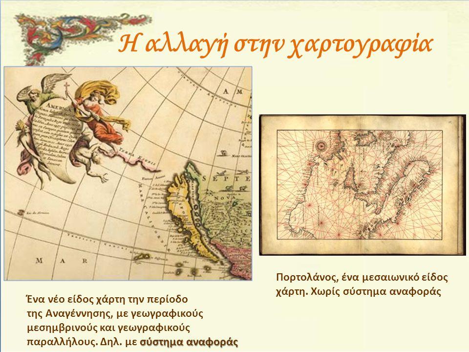 Η αλλαγή στην χαρτογραφία Ένα νέο είδος χάρτη την περίοδο της Αναγέννησης, με γεωγραφικούς μεσημβρινούς και γεωγραφικούς σύστημα αναφοράς παραλλήλους.