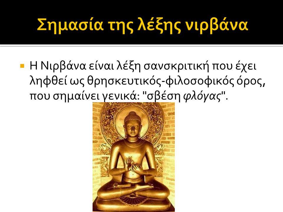  Η Νιρβάνα είναι λέξη σανσκριτική που έχει ληφθεί ως θρησκευτικός-φιλοσοφικός όρος, που σημαίνει γενικά: σβέση φλόγας .