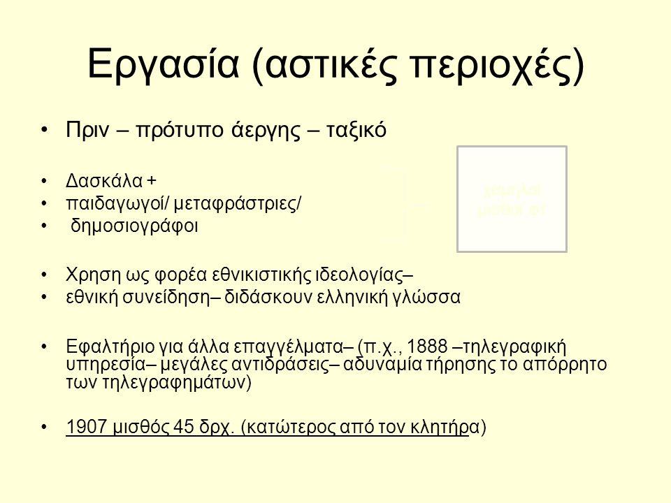 Εργασία (αστικές περιοχές) Πριν – πρότυπο άεργης – ταξικό Δασκάλα + παιδαγωγοί/ μεταφράστριες/ δημοσιογράφοι Χρηση ως φορέα εθνικιστικής ιδεολογίας– εθνική συνείδηση– διδάσκουν ελληνική γλώσσα Εφαλτήριο για άλλα επαγγέλματα– (π.χ., 1888 –τηλεγραφική υπηρεσία– μεγάλες αντιδράσεις– αδυναμία τήρησης το απόρρητο των τηλεγραφημάτων) 1907 μισθός 45 δρχ.