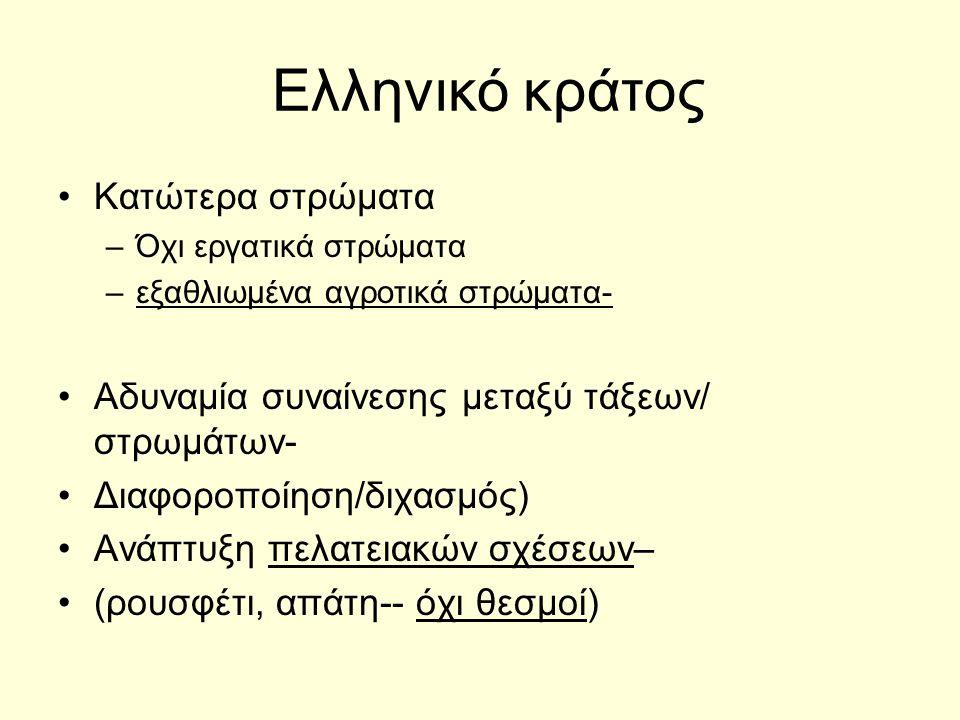 Ελληνικό κράτος Κατώτερα στρώματα –Όχι εργατικά στρώματα –εξαθλιωμένα αγροτικά στρώματα- Αδυναμία συναίνεσης μεταξύ τάξεων/ στρωμάτων- Διαφοροποίηση/διχασμός) Ανάπτυξη πελατειακών σχέσεων– (ρουσφέτι, απάτη-- όχι θεσμοί)