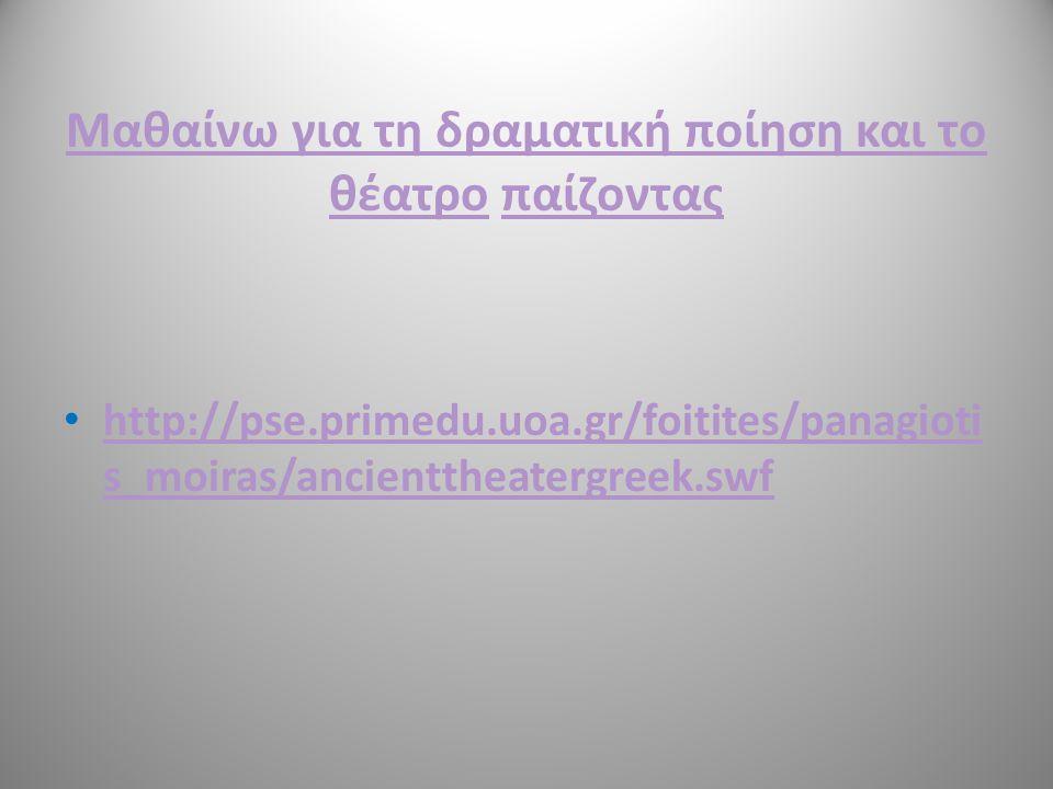 Μαθαίνω για τη δραματική ποίηση και το θέατροΜαθαίνω για τη δραματική ποίηση και το θέατρο παίζονταςπαίζοντας http://pse.primedu.uoa.gr/foitites/panagioti s_moiras/ancienttheatergreek.swf http://pse.primedu.uoa.gr/foitites/panagioti s_moiras/ancienttheatergreek.swf