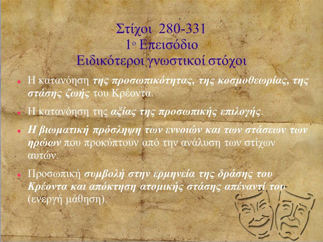 Στίχοι 280-331 1 ο Επεισόδιο Ειδικότεροι γνωστικοί στόχοι Η κατανόηση της προσωπικότητας, της κοσμοθεωρίας, της στάσης ζωής του Κρέοντα. Η κατανόηση τ