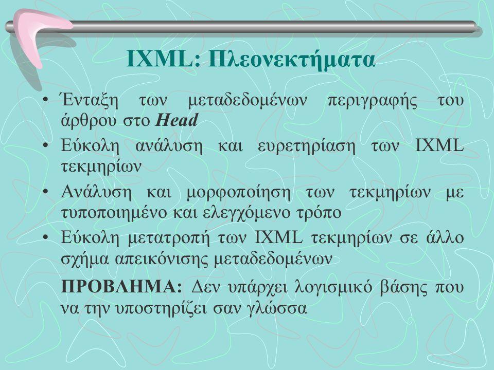 IXML: Πλεονεκτήματα Ένταξη των μεταδεδομένων περιγραφής του άρθρου στο Head Εύκολη ανάλυση και ευρετηρίαση των IXML τεκμηρίων Ανάλυση και μορφοποίηση