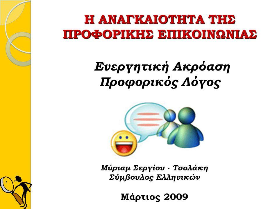 Η ΑΝΑΓΚΑΙΟΤΗΤΑ ΤΗΣ ΠΡΟΦΟΡΙΚΗΣ ΕΠΙΚΟΙΝΩΝΙΑΣ Ενεργητική Ακρόαση Προφορικός Λόγος Μύριαμ Σεργίου - Τσολάκη Σύμβουλος Ελληνικών Μάρτιος 2009
