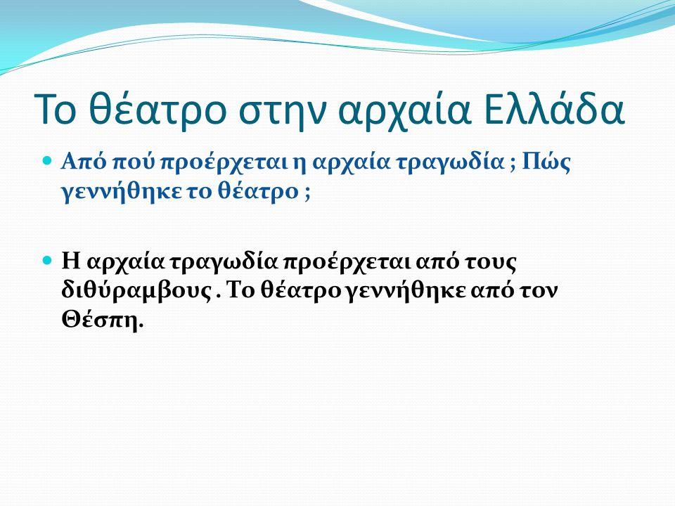 Το θέατρο στην αρχαία Ελλάδα Τι ήταν ο διθύραμβος ; Ο διθύραμβος είναι ένας αρχαίος ύμνος προς τιμήν του Διονύσου, τον οποίο τραγουδούσε μια ομάδα ανδρών εκτελώντας χορευτικές κινήσεις (χορός).