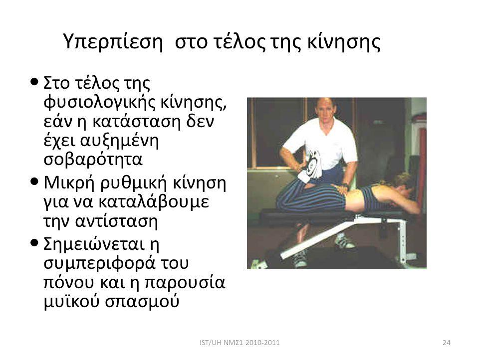 Υπερπίεση στο τέλος της κίνησης Στο τέλος της φυσιολογικής κίνησης, εάν η κατάσταση δεν έχει αυξημένη σοβαρότητα Μικρή ρυθμική κίνηση για να καταλάβουμε την αντίσταση Σημειώνεται η συμπεριφορά του πόνου και η παρουσία μυϊκού σπασμού IST/UH ΝΜΣ1 2010-201124