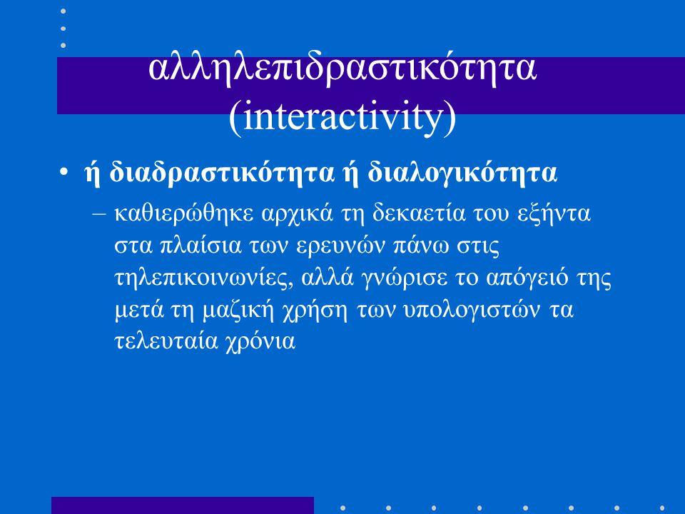 άξονες αύξουσας αλληλεπιδραστικότητας: –γλωσσική επικοινωνία με μοντέλο τη συζήτηση (μέσω του πληκτρολογίου) κωδικοποιημένη ανταλλαγή (αυτόματος διανεμητής χρημάτων, προγραμματισμός μιας συσκευής βίντεο κλπ.), «διαλογική» επικοινωνία (τηλεματική, ηλεκτρονικό ταχυδρομείο κλπ.), «έξυπνη» επικοινωνία (έμπειρα συστήματα) –προσομοίωση ρόλων με μοντέλο τη χειρονομία (μέσω του ποντικιού ή της επαφής στην οθόνη κλπ.) –Δι.B.Y.