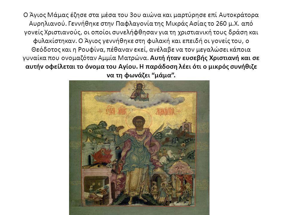 Ο Άγιος Μάμας έζησε στα μέσα του 3ου αιώνα και μαρτύρησε επί Αυτοκράτορα Αυρηλιανού.