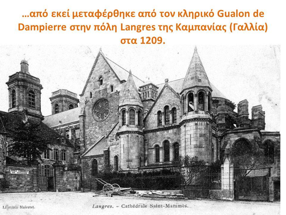…από εκεί μεταφέρθηκε από τον κληρικό Gualon de Dampierre στην πόλη Langres της Καμπανίας (Γαλλία) στα 1209.