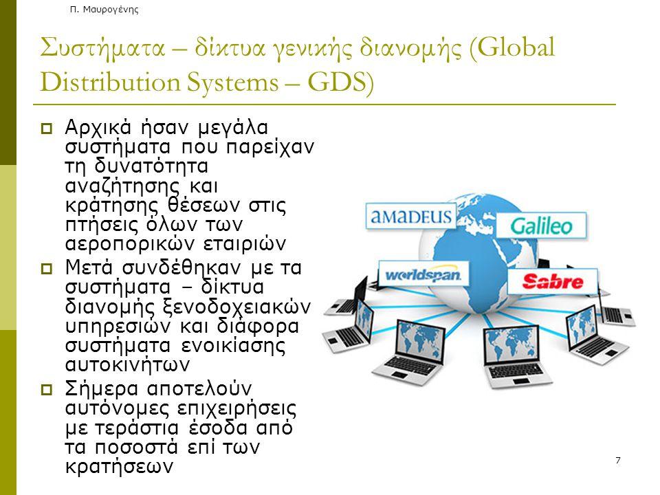 Συστήματα – δίκτυα γενικής διανομής (Global Distribution Systems – GDS)  Αρχικά ήσαν μεγάλα συστήματα που παρείχαν τη δυνατότητα αναζήτησης και κράτησης θέσεων στις πτήσεις όλων των αεροπορικών εταιριών  Μετά συνδέθηκαν με τα συστήματα – δίκτυα διανομής ξενοδοχειακών υπηρεσιών και διάφορα συστήματα ενοικίασης αυτοκινήτων  Σήμερα αποτελούν αυτόνομες επιχειρήσεις με τεράστια έσοδα από τα ποσοστά επί των κρατήσεων Π.
