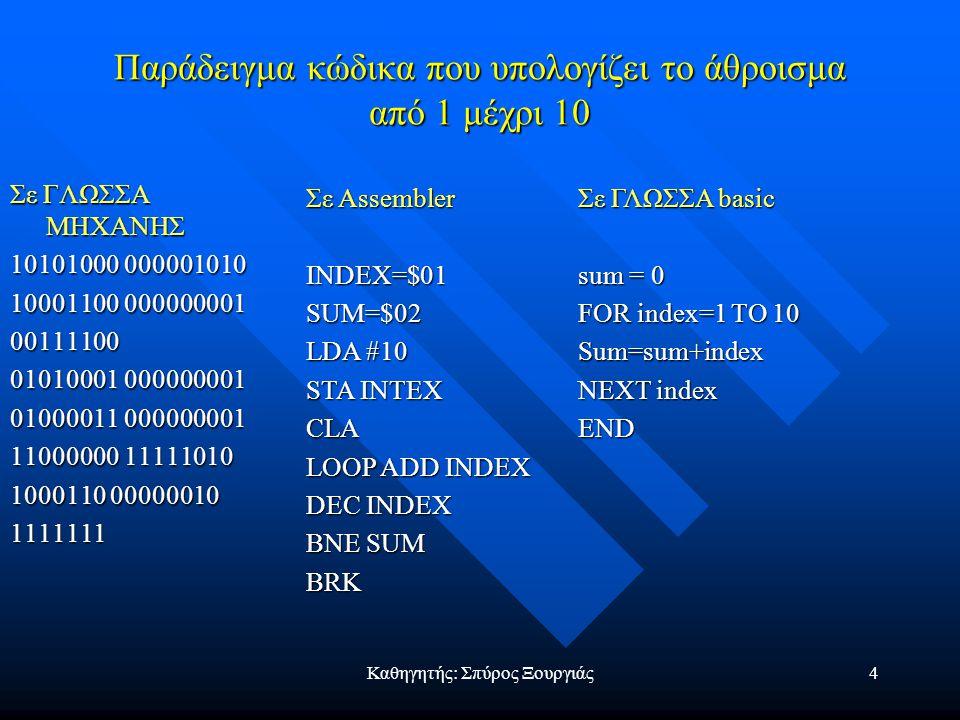 Καθηγητής: Σπύρος Ξουργιάς4 Παράδειγμα κώδικα που υπολογίζει το άθροισμα από 1 μέχρι 10 Σε ΓΛΩΣΣΑ ΜΗΧΑΝΗΣ 10101000 000001010 10001100 000000001 00111100 01010001 000000001 01000011 000000001 11000000 11111010 1000110 00000010 1111111 Σε Assembler INDEX=$01SUM=$02 LDA #10 STA INTEX CLA LOOP ADD INDEX DEC INDEX BNE SUM BRK Σε ΓΛΩΣΣΑ basic sum = 0 FOR index=1 TO 10 Sum=sum+index NEXT index END