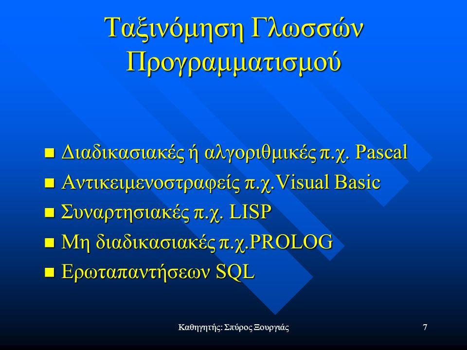 Καθηγητής: Σπύρος Ξουργιάς7 Ταξινόμηση Γλωσσών Προγραμματισμού Διαδικασιακές ή αλγοριθμικές π.χ.