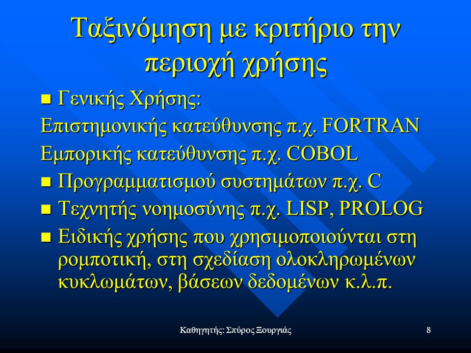 Καθηγητής: Σπύρος Ξουργιάς7 Ταξινόμηση Γλωσσών Προγραμματισμού Διαδικασιακές ή αλγοριθμικές π.χ. Pascal Διαδικασιακές ή αλγοριθμικές π.χ. Pascal Αντικ